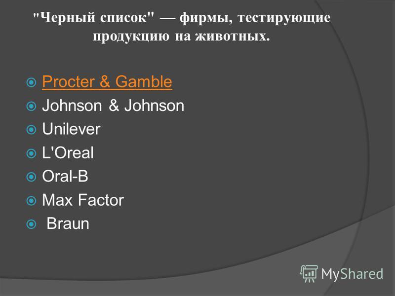 Черный список фирмы, тестирующие продукцию на животных. Procter & Gamble Johnson & Johnson Unilever L'Orеal Oral-B Max Factor Braun