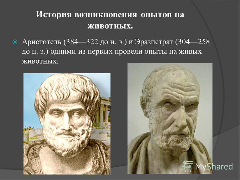 История возникновения опытов на животных. Аристотель (384322 до н. э.) и Эразистрат (304258 до н. э.) одними из первых провели опыты на живых животных.