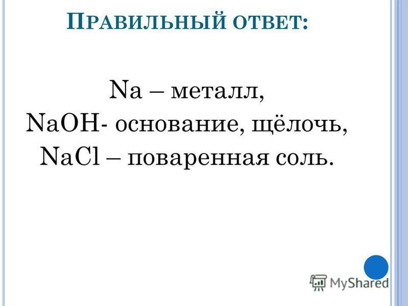 П РАВИЛЬНЫЙ ОТВЕТ : Na – металл, NaOH- основание, щёлочь, NaCl – поваренная соль.