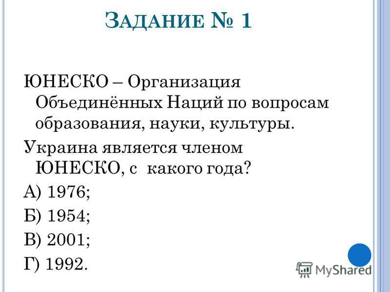 З АДАНИЕ 1 ЮНЕСКО – Организация Объединённых Наций по вопросам образования, науки, культуры. Украина является членом ЮНЕСКО, с какого года? А) 1976; Б) 1954; В) 2001; Г) 1992.