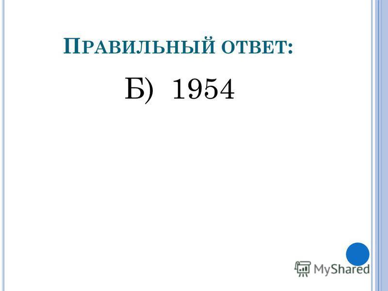 П РАВИЛЬНЫЙ ОТВЕТ : Б) 1954