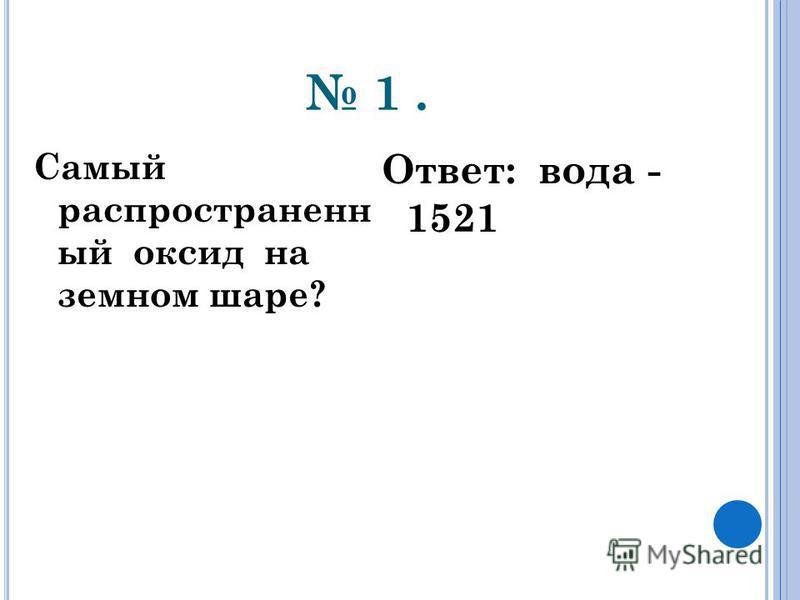1. Самый распространенный оксид на земном шаре? Ответ: вода - 1521