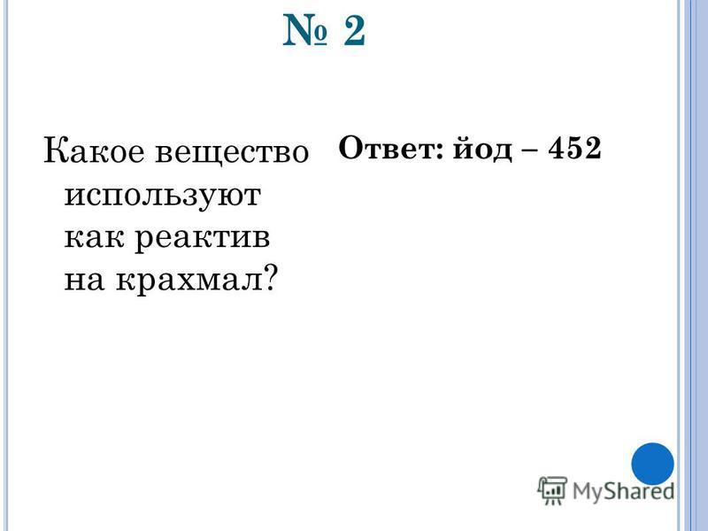 2 Какое вещество используют как реактив на крахмал? Ответ: йод – 452