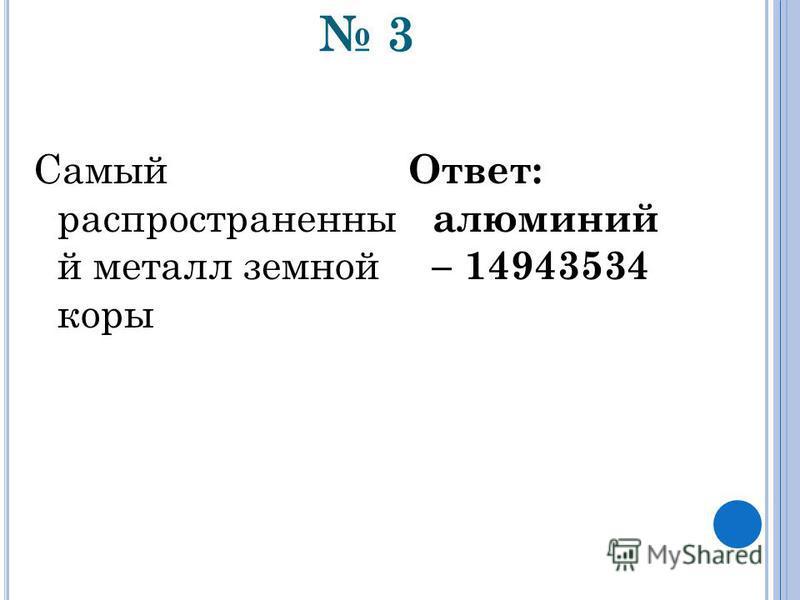 3 Самый распространенный металл земной коры Ответ: алюминий – 14943534