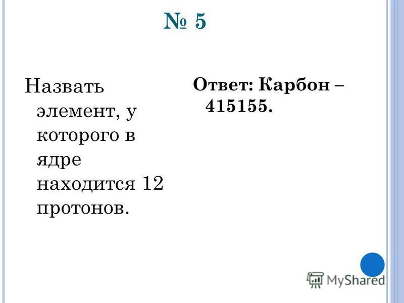 5 Назвать элемент, у которого в ядре находится 12 протонов. Ответ: Карбон – 415155.