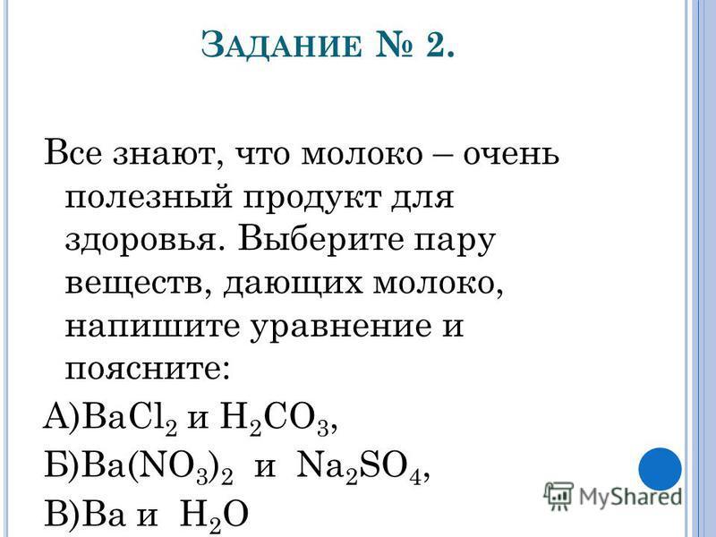 З АДАНИЕ 2. Все знают, что молоко – очень полезный продукт для здоровья. Выберите пару веществ, дающих молоко, напишите уравнение и поясните: А)BaCl 2 и H 2 CO 3, Б)Ba(NO 3 ) 2 и Na 2 SO 4, В)Ba и H 2 O