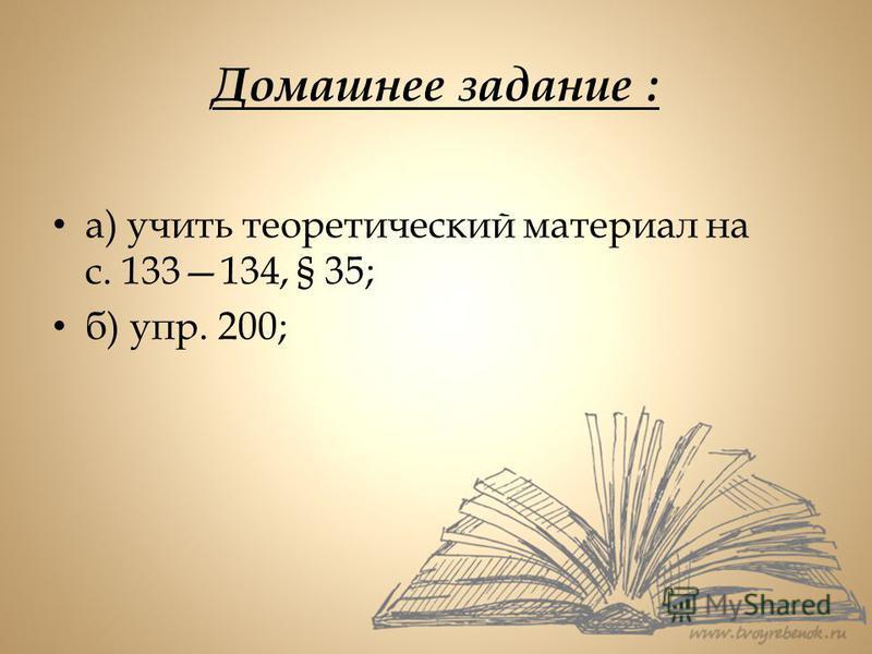 Домашнее задание : а) учить теоретический материал на с. 133134, § 35; б) упр. 200;