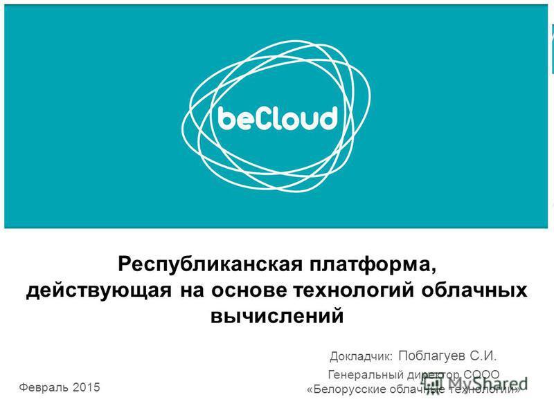 Республиканская платформа, действующая на основе технологий облачных вычислений Февраль 2015 Докладчик: Поблагуев С.И. Генеральный директор СООО «Белорусские облачные технологии»
