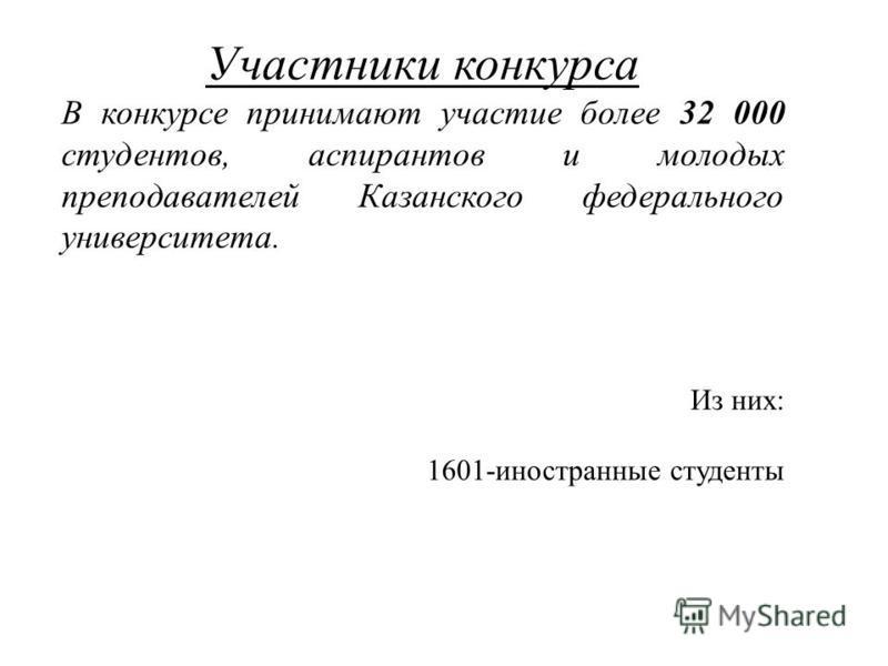 Участники конкурса В конкурсе принимают участие более 32 000 студентов, аспирантов и молодых преподавателей Казанского федерального университета. Из них: 1601-иностранные студенты