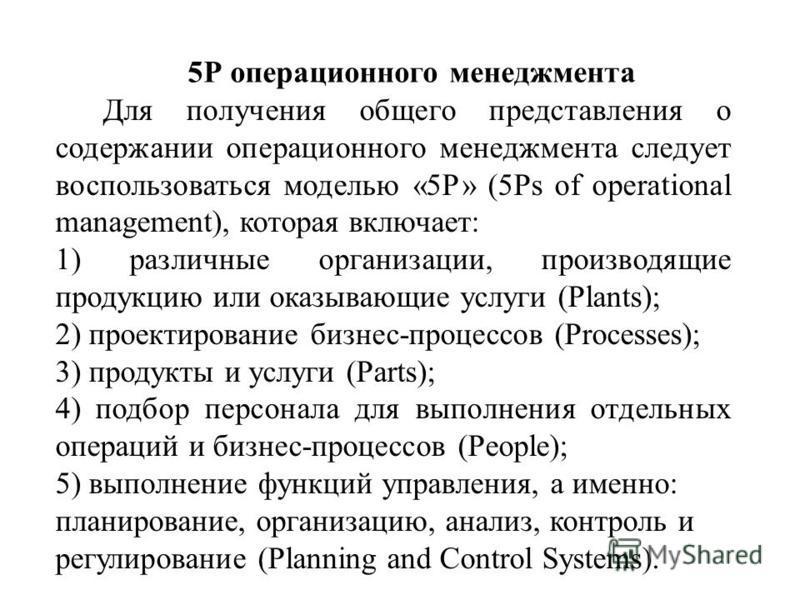 5Р операционного менеджмента Для получения общего представления о содержании операционного менеджмента следует воспользоваться моделью «5Р» (5Ps of operational management), которая включает: 1) различные организации, производящие продукцию или оказыв
