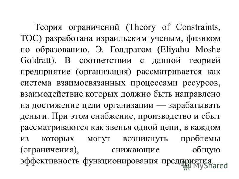 Теория ограничений (Theory of Constraints, TOC) разработана израильским ученым, физиком по образованию, Э. Голдратом (Eliyahu Moshe Goldratt). В соответствии с данной теорией предприятие (организация) рассматривается как система взаимосвязанных проце