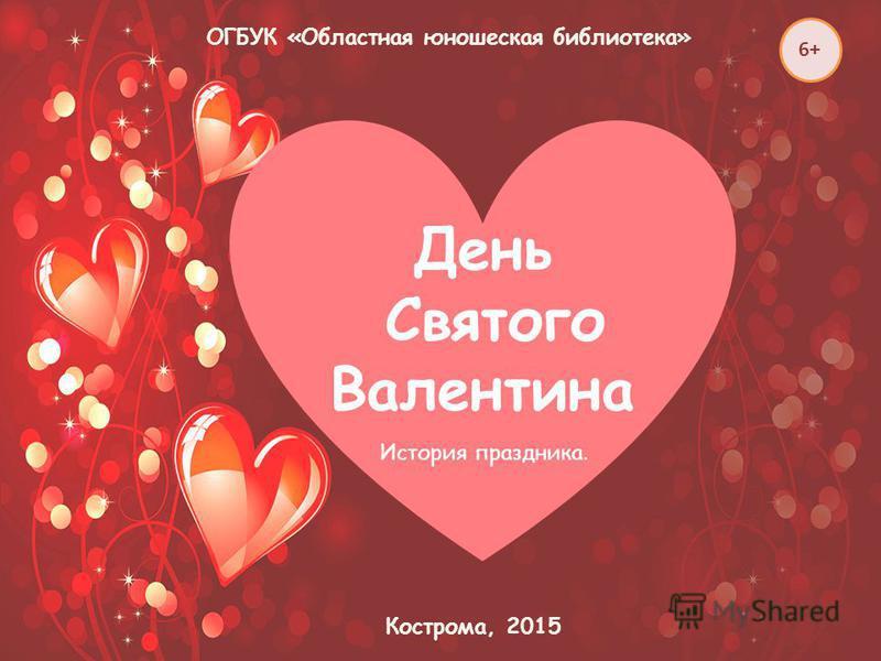 ОГБУК «Областная юношеская библиотека» Кострома, 2015 День Святого Валентина История праздника. 6+