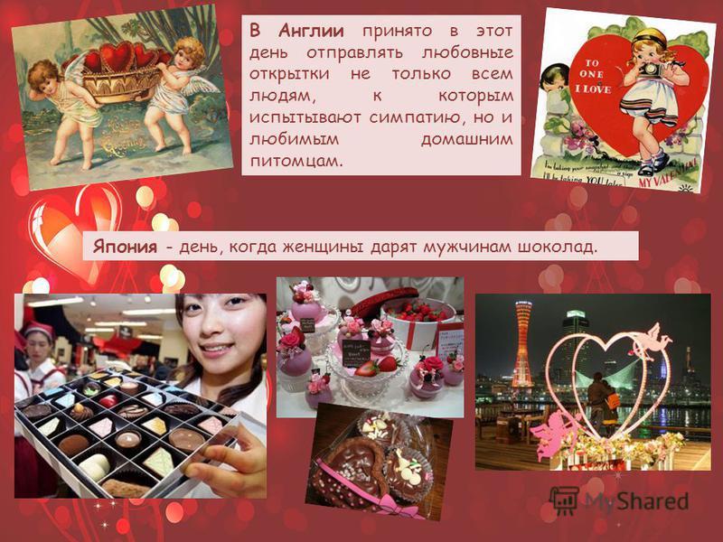 В Англии принято в этот день отправлять любовные открытки не только всем людям, к которым испытывают симпатию, но и любимым домашним питомцам. Япония - день, когда женщины дарят мужчинам шоколад.