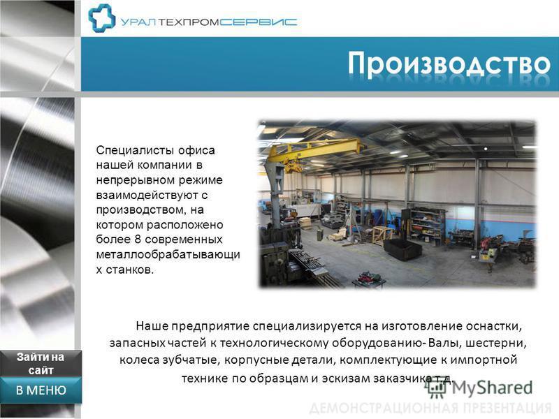 В МЕНЮ Специалисты офиса нашей компании в непрерывном режиме взаимодействуют с производством, на котором расположено более 8 современных металлообрабатывающих станков. Наше предприятие специализируется на изготовление оснастки, запасных частей к техн