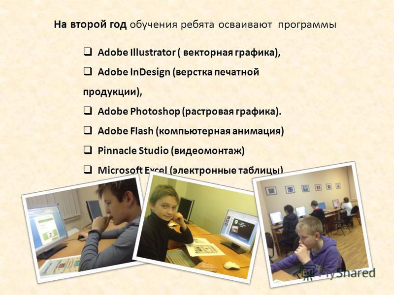 На второй год обучения ребята осваивают программы Adobe Illustrator ( векторная графика), Adobe InDesign (верстка печатной продукции), Adobe Photoshop (растровая графика). Adobe Flash (компьютерная анимация) Pinnacle Studio (видеомонтаж) Microsoft Ex