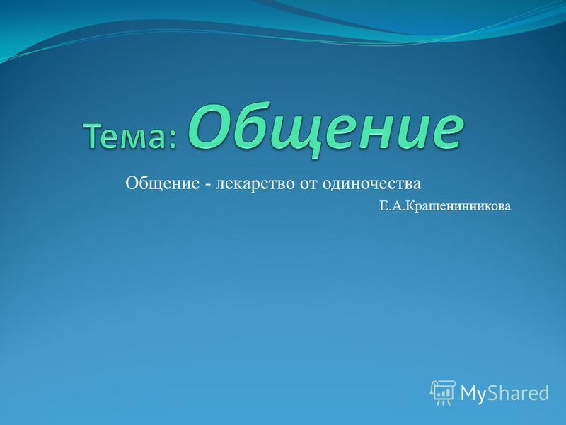 Общение - лекарство от одиночества Е.А.Крашенинникова
