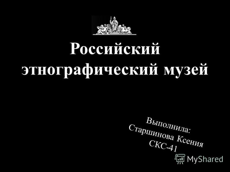 Российский этнографический музей Выполнила: Старшинова Ксения СКС-41