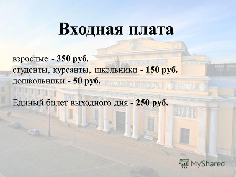 Входная плата взрослые - 350 руб. студенты, курсанты, школьники - 150 руб. дошкольники - 50 руб. Единый билет выходного дня - 250 руб.