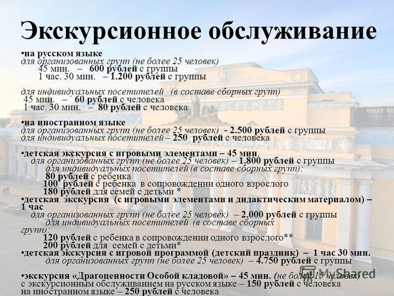 Экскурсионное обслуживание на русском языке для организованных групп (не более 25 человек) 45 мин. – 600 рублей с группы 1 час. 30 мин. – 1.200 рублей с группы для индивидуальных посетителей (в составе сборных групп) 45 мин. – 60 рублей с человека 1
