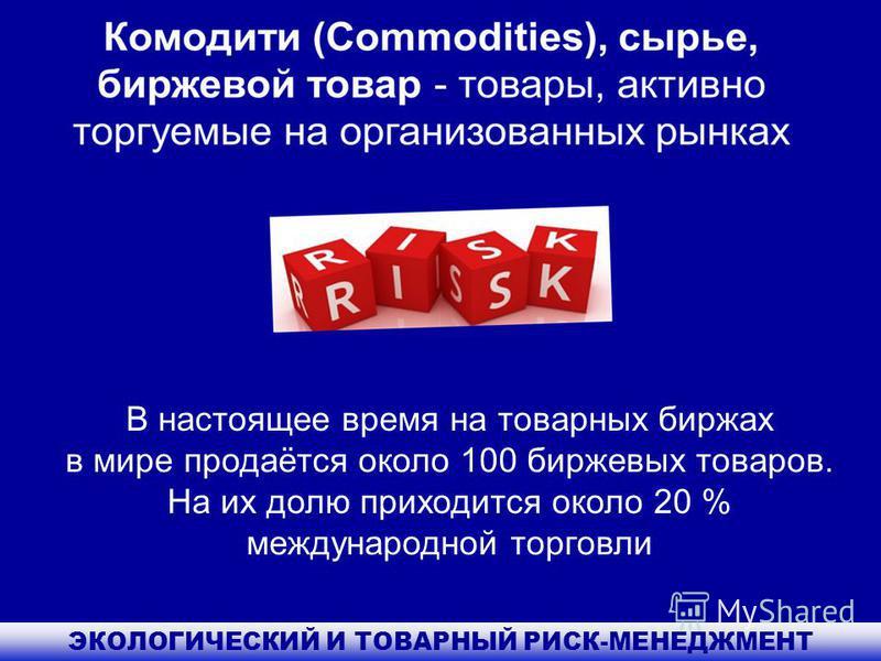 ЭКОЛОГИЧЕСКИЙ И ТОВАРНЫЙ РИСК-МЕНЕДЖМЕНТ В настоящее время на товарных биржах в мире продаётся около 100 биржевых товаров. На их долю приходится около 20 % международной торговли