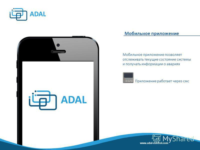 Мобильное приложение Мобильное приложение позволяет отслеживать текущие состояние системы и получать информации о авариях Приложение работает через смс www.adal-control.com