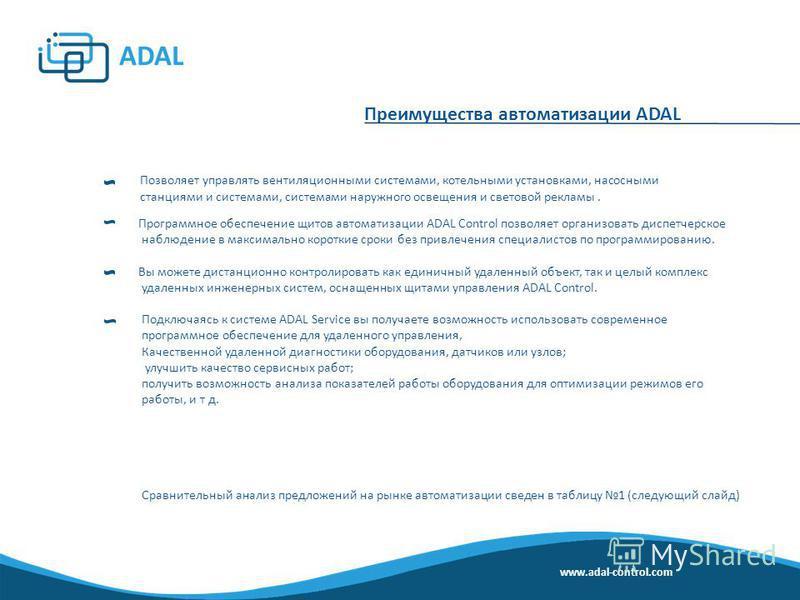 Преимущества автоматизации ADAL Позволяет управлять вентиляционными системами, котельными установками, насосными станциями и системами, системами наружного освещения и световой рекламы. Программное обеспечение щитов автоматизации ADAL Control позволя