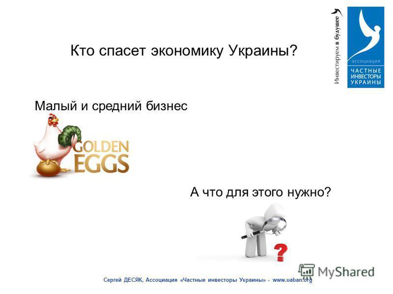 Кто спасет экономику Украины? Сергей ДЕСЯК, Ассоциация «Частные инвесторы Украины» - www.uaban.org Малый и средний бизнес А что для этого нужно?