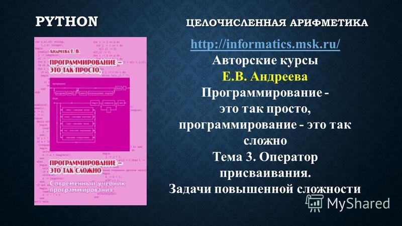 PYTHON ЦЕЛОЧИСЛЕННАЯ АРИФМЕТИКА http://informatics.msk.ru/ Авторские курсы Е.В. Андреева Программирование - это так просто, программирование - это так сложно Тема 3. Оператор присваивания. Задачи повышенной сложности