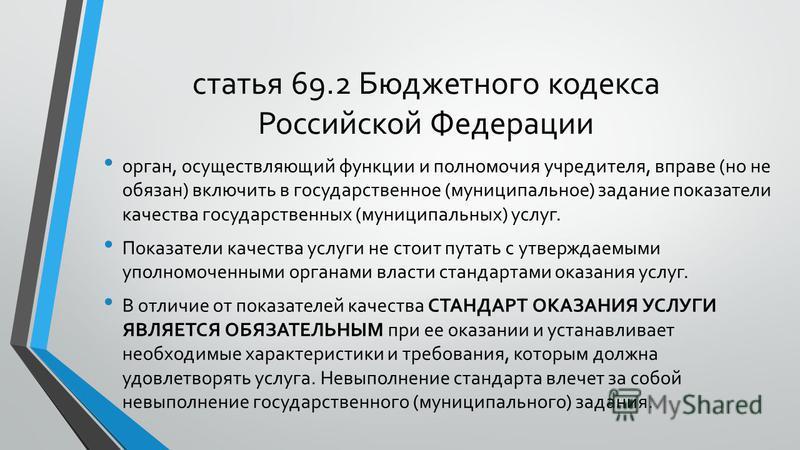 статья 69.2 Бюджетного кодекса Российской Федерации орган, осуществляющий функции и полномочия учредителя, вправе (но не обязан) включить в государственное (муниципальное) задание показатели качества государственных (муниципальных) услуг. Показатели