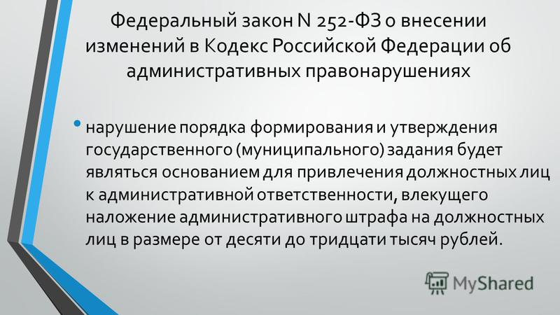 Федеральный закон N 252-ФЗ о внесении изменений в Кодекс Российской Федерации об административных правонарушениях нарушение порядка формирования и утверждения государственного (муниципального) задания будет являться основанием для привлечения должнос