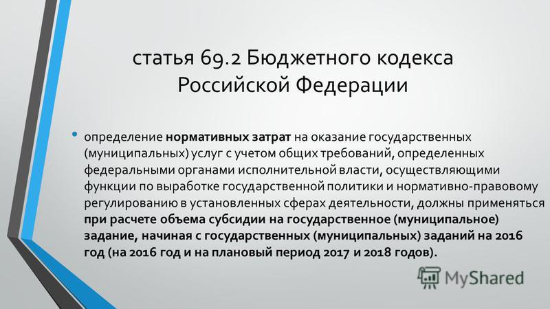 статья 69.2 Бюджетного кодекса Российской Федерации определение нормативных затрат на оказание государственных (муниципальных) услуг с учетом общих требований, определенных федеральными органами исполнительной власти, осуществляющими функции по выраб