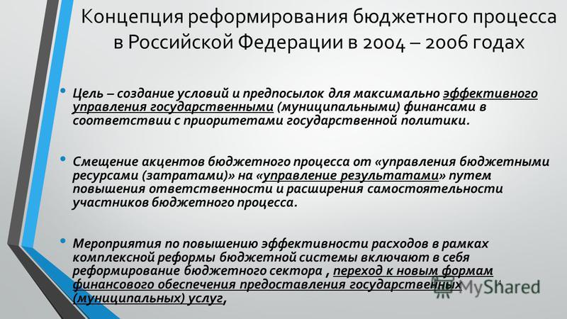 Концепция реформирования бюджетного процесса в Российской Федерации в 2004 – 2006 годах Цель – создание условий и предпосылок для максимально эффективного управления государственными (муниципальными) финансами в соответствии с приоритетами государств