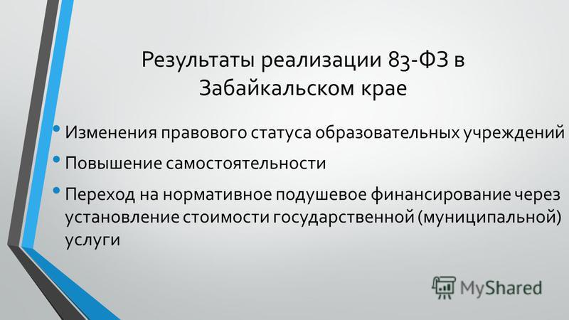 Результаты реализации 83-ФЗ в Забайкальском крае Изменения правового статуса образовательных учреждений Повышение самостоятельности Переход на нормативное подушевое финансирование через установление стоимости государственной (муниципальной) услуги