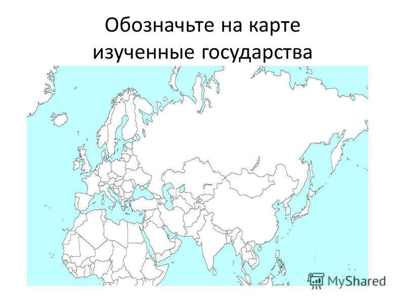 Обозначьте на карте изученные государства