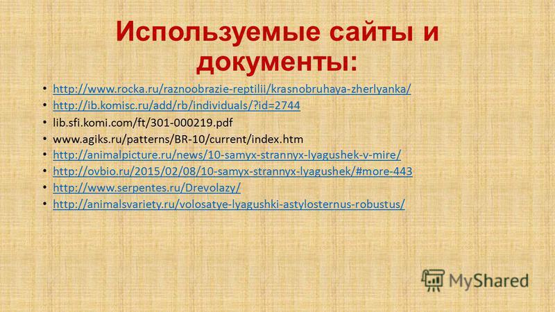 Используемые сайты и документы: http://www.rocka.ru/raznoobrazie-reptilii/krasnobruhaya-zherlyanka/ http://ib.komisc.ru/add/rb/individuals/?id=2744 lib.sfi.komi.com/ft/301-000219. pdf www.agiks.ru/patterns/BR-10/current/index.htm http://animalpicture