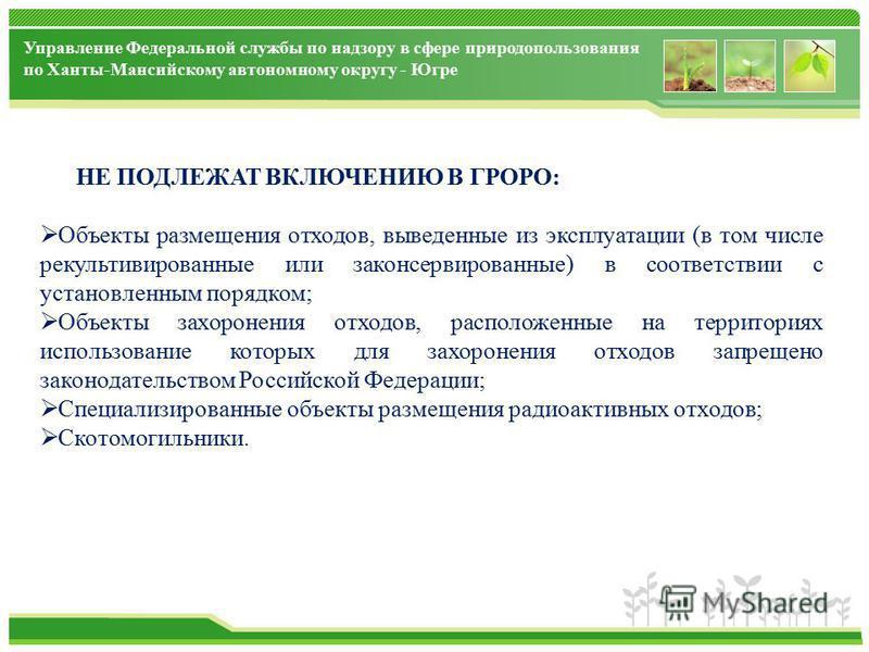Управление Федеральной службы по надзору в сфере природопользования по Ханты-Мансийскому автономному округу - Югре НЕ ПОДЛЕЖАТ ВКЛЮЧЕНИЮ В ГРОРО: Объекты размещения отходов, выведенные из экспоуатации (в том числе рекультивированные или законсервиров