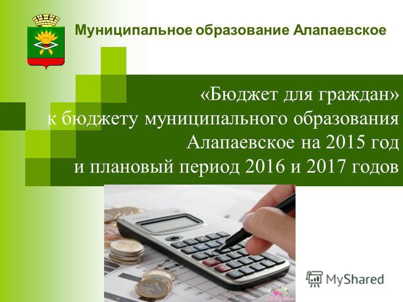 «Бюджет для граждан» к бюджету муниципального образования Алапаевское на 2015 год и плановый период 2016 и 2017 годов Муниципальное образование Алапаевское