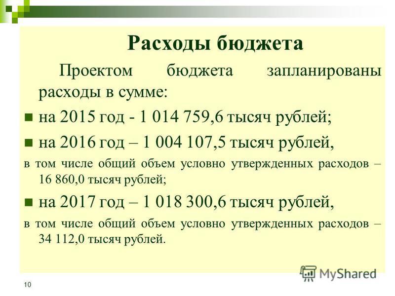 Расходы бюджета Проектом бюджета запланированы расходы в сумме: на 2015 год - 1 014 759,6 тысяч рублей; на 2016 год – 1 004 107,5 тысяч рублей, в том числе общий объем условно утвержденных расходов – 16 860,0 тысяч рублей; на 2017 год – 1 018 300,6 т