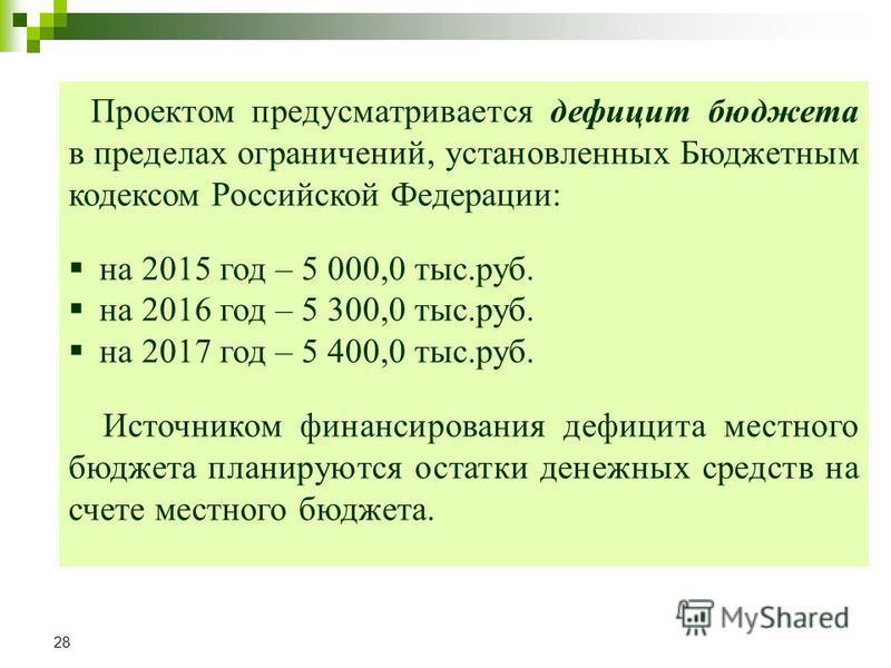 Проектом предусматривается дефицит бюджета в пределах ограничений, установленных Бюджетным кодексом Российской Федерации: на 2015 год – 5 000,0 тыс.руб. на 2016 год – 5 300,0 тыс.руб. на 2017 год – 5 400,0 тыс.руб. Источником финансирования дефицита