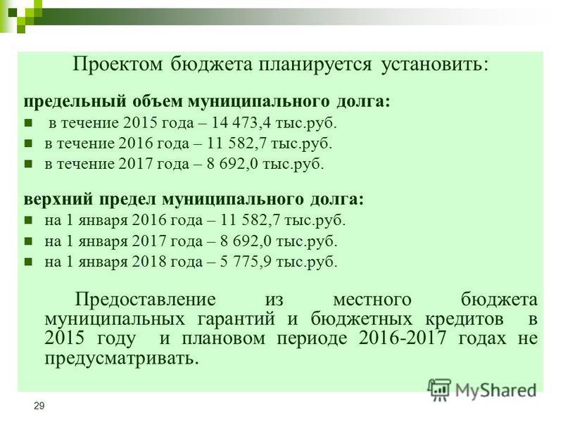 Проектом бюджета планируется установить: предельный объем муниципального долга: в течение 2015 года – 14 473,4 тыс.руб. в течение 2016 года – 11 582,7 тыс.руб. в течение 2017 года – 8 692,0 тыс.руб. верхний предел муниципального долга: на 1 января 20