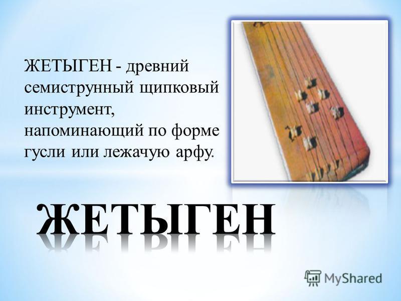 ЖЕТЫГЕН - древний семиструнный щипковый инструмент, напоминающий по форме гусли или лежачую арфу.