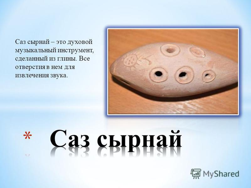 Саз сырной – это духовой музыкальный инструмент, сделанный из глины. Все отверстия в нем для извлечения звука.