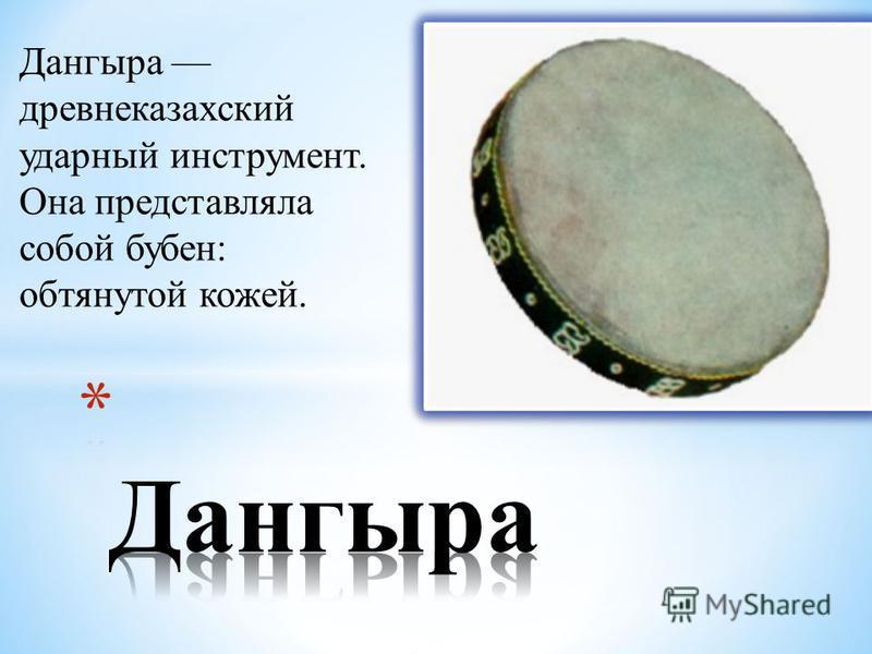 Дангыра древне казахский ударный инструмент. Она представляла собой бубен: обтянутой кожей.