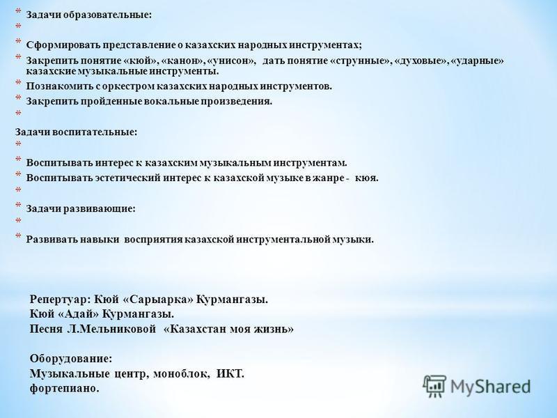 Репертуар: Кюй «Сарыарка» Курмангазы. Кюй «Адай» Курмангазы. Песня Л.Мельниковой «Казахстан моя жизнь» Оборудование: Музыкальные центр, моноблок, ИКТ. фортепиано. * Задачи образовательные: * * Сформировать представление о казахских народных инструмен