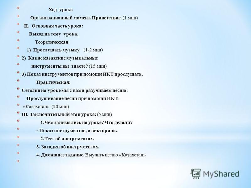 * Ход урока * Организационный момент. Приветствие. (1 мин) * II. Основная часть урока: * Выход на тему урока. * Теоретическая: * 1) Прослушать музыку (1-2 мин) * 2) Какие казахские музыкальные * инструменты вы знаете? (15 мин) * 3) Показ инструментов