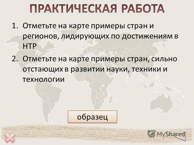 1. Отметьте на карте примеры стран и регионов, лидирующих по достижениям в НТР 2. Отметьте на карте примеры стран, сильно отстающих в развитии науки, техники и технологии образец
