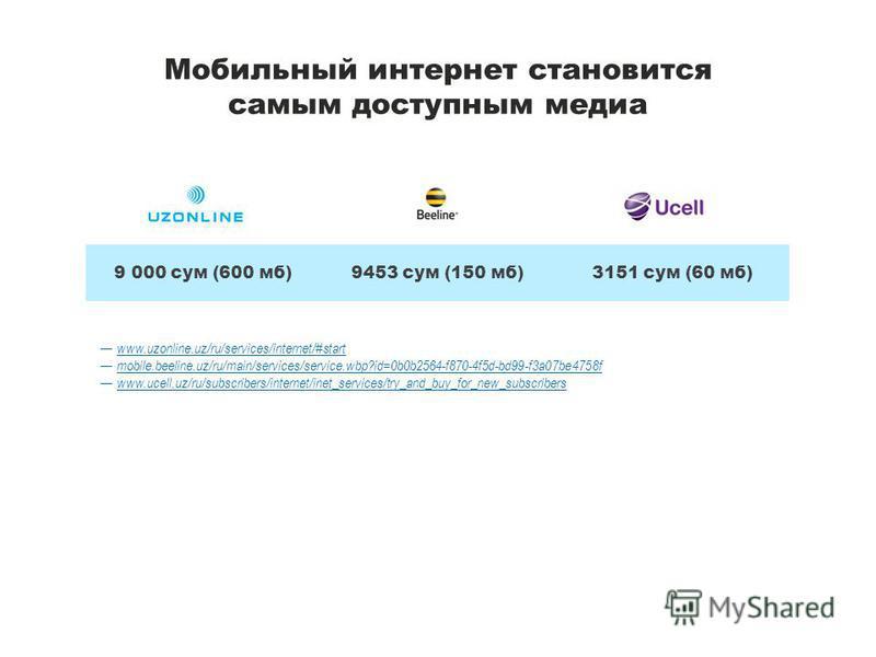 Мобильный интернет становится самым доступным медиа www.uzonline.uz/ru/services/internet/#start mobile.beeline.uz/ru/main/services/service.wbp?id=0b0b2564-f870-4f5d-bd99-f3a07be4758f www.ucell.uz/ru/subscribers/internet/inet_services/try_and_buy_for_