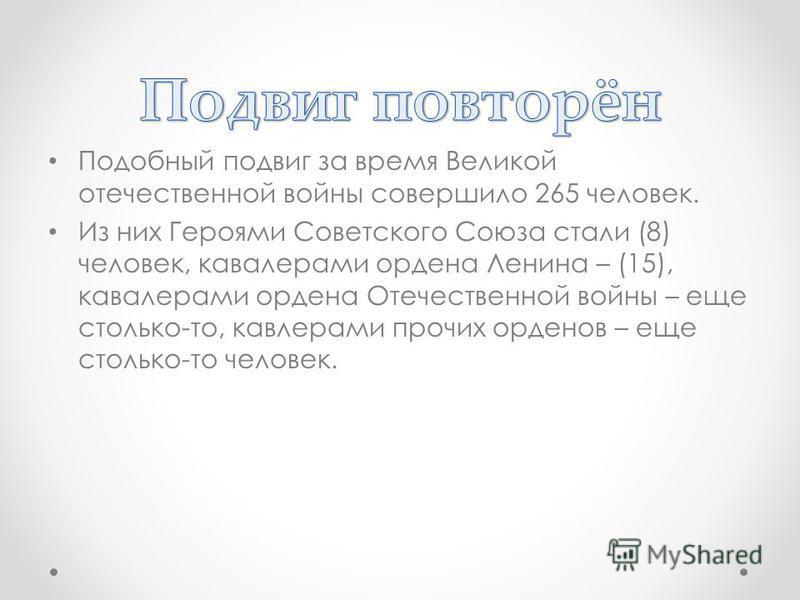 Подобный подвиг за время Великой отечественной войны совершило 265 человек. Из них Героями Советского Союза стали (8) человек, кавалерами ордена Ленина – (15), кавалерами ордена Отечественной войны – еще столько-то, кавалерами прочих орденов – еще ст