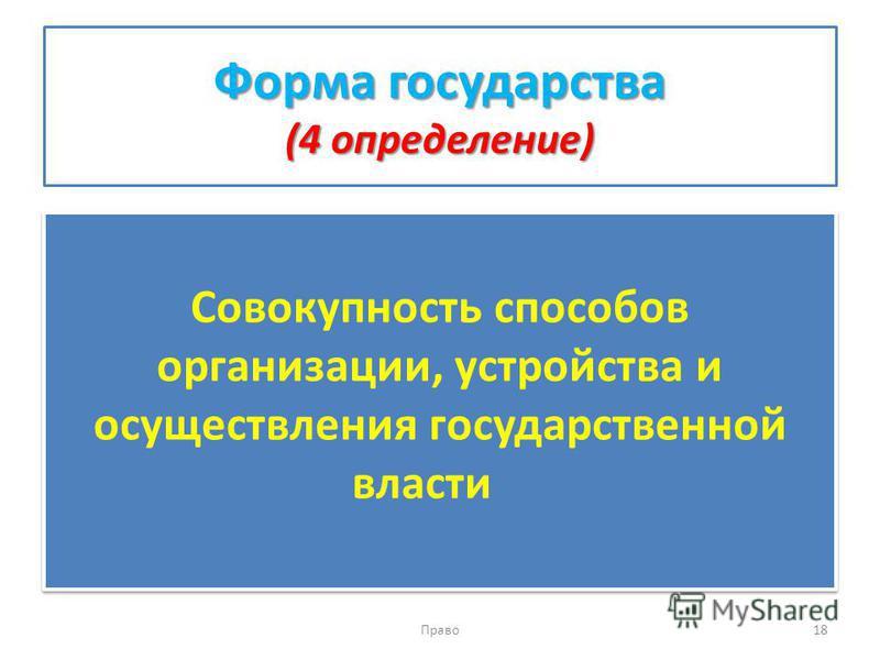 Форма государства (4 определение) Совокупность способов организации, устройства и осуществления государственной власти Право 18