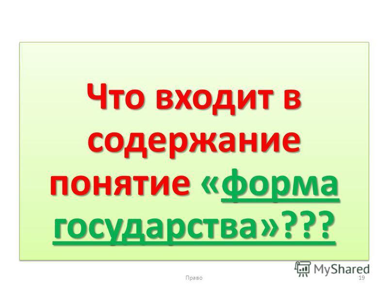 Что входит в содержание понятие «форма государства»??? Право 19